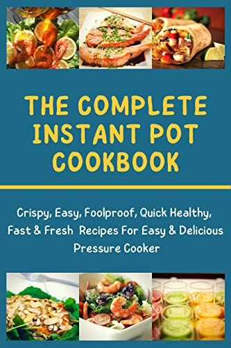 The complete instant pot cookbook: Crispy, Easy, Foolproof, Quick Healthy, Fast & Fresh Recipes For Easy & Delicious Pressure Cooker (English Edition)