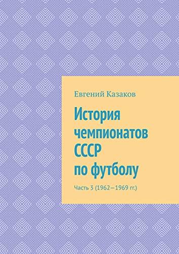 История чемпионатов СССР пофутболу: Часть3 (1962—1969гг.) (Russian Edition)