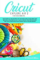 Cricut Explore Air 2 for Beginners: Discover All the Secrets of the New Cricut Machine and Become a Master in Just 7 Days! Step by Step Procedures for Your Creations with Simple Ideas for Beginners