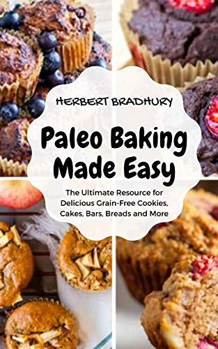 Paleo Baking Made Easy: The Ultimate Resource for Delicious Grain-Free Cookies, Cakes, Bars, Breads and More