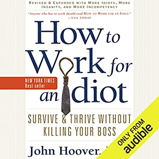 How to Work for an Idiot (Revised and Expanded with More Idiots, More Insanity, and More Incompetency)     Survive and Thrive Without Killing Your Boss              Written by:                                                                                                                                 John Hoover                               Narrated by:                                                                                                                                 Brian Sutherland                      Length: 12 hrs     3 ratings     Overall 4.0