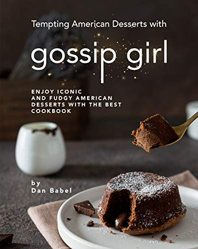 Tempting American Desserts with Gossip Girl: Enjoy Iconic and Fudgy American Desserts with the Best Cookbook
