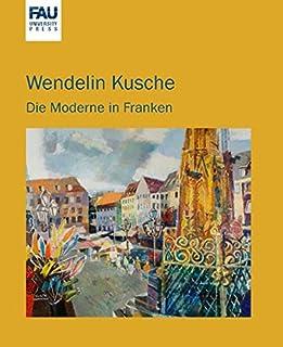 """Wendelin Kusche: die Moderne in Franken ; Katalog zur Ausstellung """"Wendelin Kusche"""" in der Orangerie Erlangen vom 18.6. bi..."""