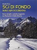 Sci di fondo sulle Alpi occidentali. Nevi, borghi e antiche leggende tra Piemonte e Valle ...