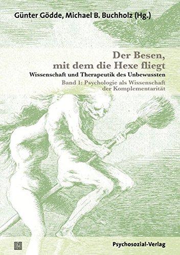 Der Besen, mit dem die Hexe fliegt: Wissenschaft und Therapeutik des Unbewussten – Band 1: Psychologie als Wissenschaft der Komplementarität (Bibliothek der Psychoanalyse)