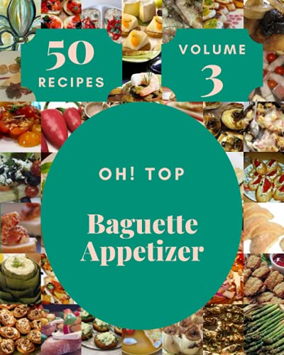 Oh! Top 50 Baguette Appetizer Recipes Volume 3: A Baguette Appetizer Cookbook for Your Gathering