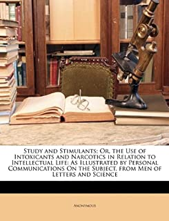 Study and Stimulants; Or, the Use of Intoxicants and Narcotics in Relation to Intellectual Life: As Illustrated by Persona...