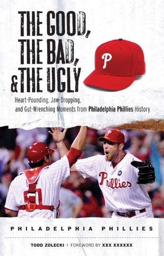 The Good, the Bad, and the Ugly Philadelphia Phillies: Heart-Pounding, Jaw-Dropping, and Gut-Wrenching Moments from Philadelphia Phillies History (The Good, the Bad, & the Ugly)