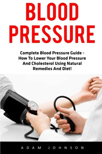 Blood Pressure: Complete Blood Pressure Guide - How To Lower Your Blood Pressure And Cholesterol Using Natural Remedies And Diet! (High Blood Pressure, Blood Pressure, Hypertension)