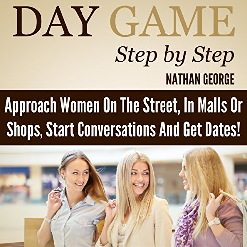 Day Game Step by Step: Approach Women on the Street, in Malls or Shops, Start Conversations, and Get Dates! cover art