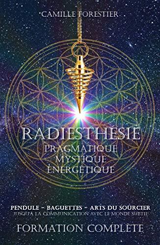 Radiesthésie Pragmatique, Mystique et Énergétique: - Pendule - Antenne - Baguettes - Arts du sourcier - Jusqu'à la communication avec le monde subtil...