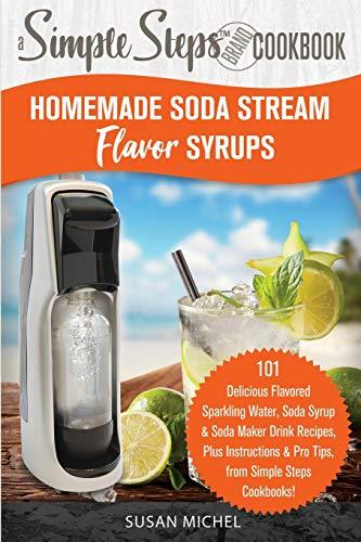 Homemade Soda Stream Flavor Syrups, A Simple Steps Brand Cookbook (Ed 2): 101 Delicious Flavored Sparkling Water, Soda Syrup & Soda Maker Drink ... (Sodastream Flavor, Soda Machine (Book 1))