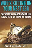 Who's Sitting On Your Nest Egg?: Why You Need A Financial Advisor And The Ten Easy Tests For Finding The Best One.