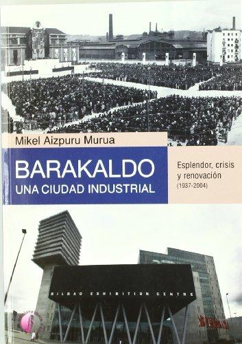 Barakaldo: una ciudad industrial. Esplendor, crisis y renovación (1937-2004) (Ensayo)