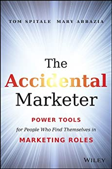 The Accidental Marketer: Power Tools for People Who Find Themselves in Marketing Roles by [Tom Spitale, Mary Abbazia]