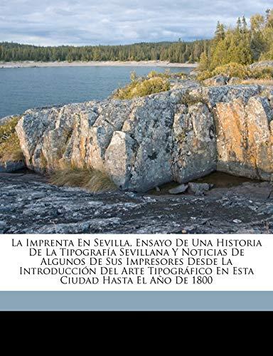 La imprenta en Sevilla, ensayo de una historia de la tipografía sevillana y noticias de algunos de...