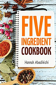 Five Ingredient Cookbook: Easy Recipes in 5 Ingredients or Less (Five Ingredient Cookbooks Book 1) by [Hannah Abedikichi, Hannie P. Scott]