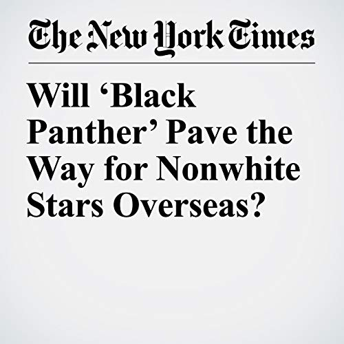 Will 'Black Panther' Pave the Way for Nonwhite Stars Overseas? audiobook cover art