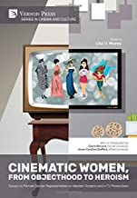 Cinematic Women, From Objecthood to Heroism: Essays on Female Gender Representation on Western Screens and in TV productio...