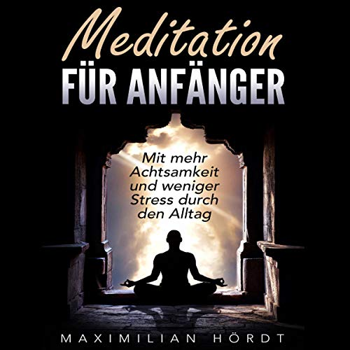 Meditation: Meditation Für Anfänger - Mit Mehr Achtsamkeit Und Weniger Stress Durch Den Alltag Titelbild