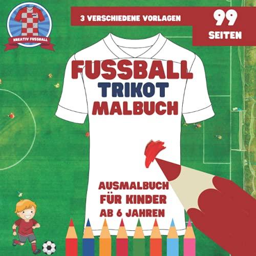 Fussball Trikot Malbuch: mit 3 verschiedenen Vorlagen - Vorder- und Rückseite - Ausmalbuch für Kinder ab 6 Jahren
