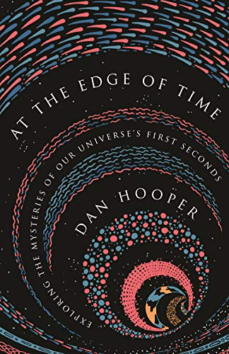 At the Edge of Time: Exploring the Mysteries of Our Universe's First Seconds (Science Essentials Book 32)
