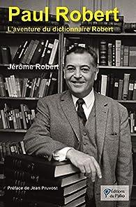 Paul Robert : L'aventure du dictionnaire Robert par Jérôme Robert