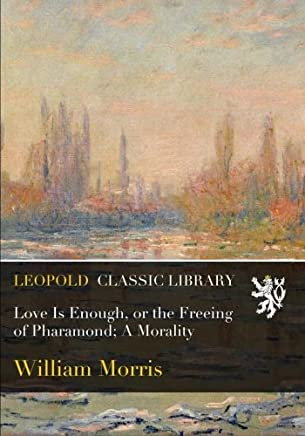 Love Is Enough, or the Freeing of Pharamond; A Morality