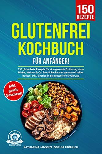 Glutenfrei Kochbuch für Anfänger!: 150 glutenfreie Rezepte für eine gesunde Ernährung ohne Dinkel, Weizen & Co. Brot & Backwaren genussvoll selber backen! Inkl. Einstieg in die glutenfreie Ernährung
