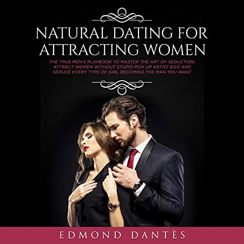 Natural Dating for Attracting Women: The True Men's Playbook to Master the Art of Seduction, Attract Women Without Stupid Pick up Artist Ego and Seduce ... Man You Want audiobook cover art