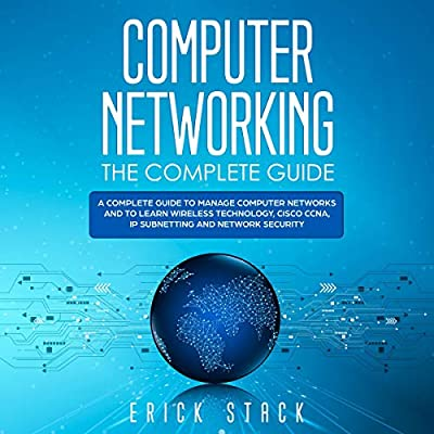 Computer Networking: The Complete Guide: A Complete Guide to Manage Computer Networks and to Learn Wireless Technology, Cisco CCNA, IP Subnetting and Network Security