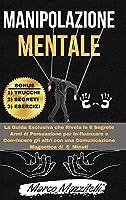 Manipolazione Mentale: La Guida Esclusiva che Rivela le 6 Segrete Armi di Persuasione per In-fluenzare e Convincere gli altri con una Comunicazione Magnetica di 5 Minuti