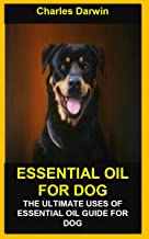 ESSENTIAL OIL FOR DOG: ESSENTIAL OIL FOR DOG: THE ULTIMATE USES OF ESSENTIAL OIL GUIDE FOR DOG
