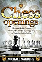 Chess Openings: The Essential Guide for Beginners to Win a Game of Chess Through Strategy, Theory and Practice from the First Move
