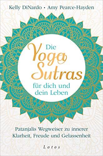 Die Yoga-Sutras für dich und dein Leben: Patanjalis Wegweiser zu innerer Klarheit, Freude und Gelassenheit