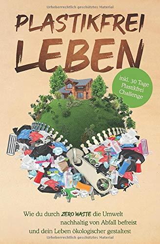 Plastikfrei leben: Wie du durch Zero Waste die Umwelt nachhaltig von Abfall befreist und dein Leben ökologischer gestaltest - inkl. 30 Tage Plastikfrei Challenge