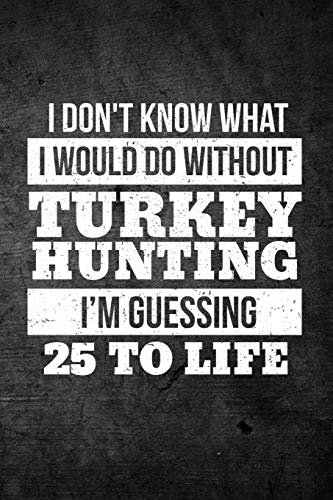 I Don't Know What I Would Do Without Turkey Hunting I'm Guessing 25 To Life: Funny Hunting Journal For Bird Hunters: Blank Lined Notebook For Hunt Season To Write Notes & Writing