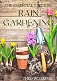 THE ESSENTIAL GUIDE TO RAIN GARDENING: The Comprehensive Guide To Ecologically Designed Gardens for Flooding And Drought