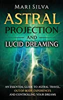 Astral Projection and Lucid Dreaming: An Essential Guide to Astral Travel, Out-Of-Body Experiences and Controlling Your Dreams