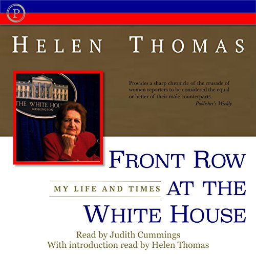 Front Row at the White House     My Life and Times              By:                                                                                                                                 Helen Thomas                               Narrated by:                                                                                                                                 Judith Cummings                      Length: 4 hrs and 43 mins     20 ratings     Overall 3.9