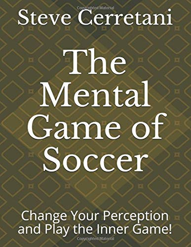 The Mental Game of Soccer: Change Your Perception and Play the Inner Game!