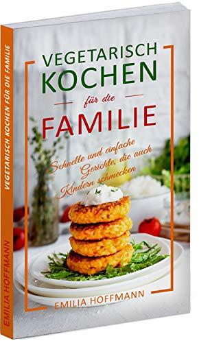 Vegetarisch Kochen für die Familie: Schnelle und einfache Gerichte, die auch Kindern schmecken