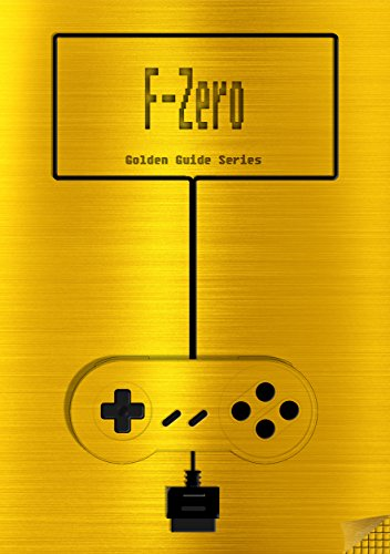 F-Zero Golden Guide for Super Nintendo and SNES Classic: includes maps for all levels, videolinks, written walkthrough, cheats, tips, strategy and link ... (Golden Guides Book 2) (English Edition)