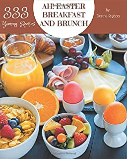 Ah! 333 Yummy Easter Breakfast and Brunch Recipes: Home Cooking Made Easy with Yummy Easter Breakfast and Brunch Cookbook!