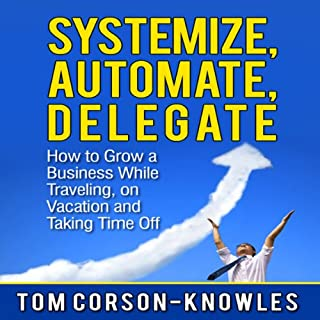 Systemize, Automate, Delegate: How to Grow a Business While Traveling, on Vacation, and Taking Time Off     Business Productivity Secrets              By:                                                                                                                                 Tom Corson-Knowles                               Narrated by:                                                                                                                                 Matt Stone                      Length: 2 hrs and 2 mins     41 ratings     Overall 3.8