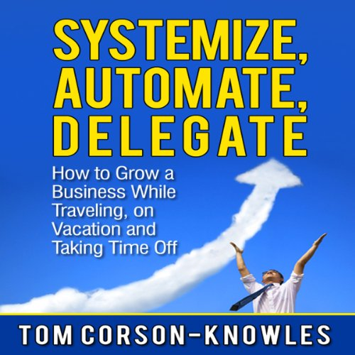 Systemize, Automate, Delegate: How to Grow a Business While Traveling, on Vacation, and Taking Time Off audiobook cover art