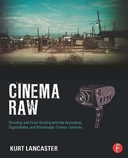 Cinema Raw: Shooting and Color Grading with the Ikonoskop, Digital Bolex, and Blackmagic Cinema Cameras (English Edition) eBook: Lancaster, Kurt: Amazon.es: Tienda Kindle