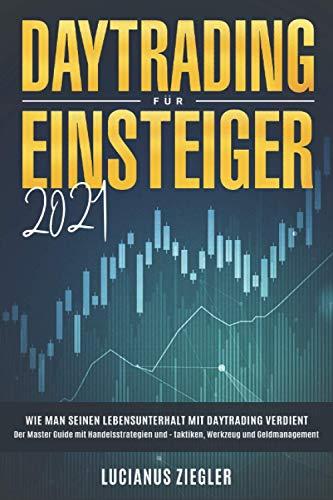 Daytrading für Einsteiger 2021: Wie man seinen Lebensunterhalt mit Daytrading verdient: Der Master Guide mit Handelsstrategien und - taktiken, Werkzeug und Geldmanagement
