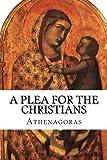 A Plea For the Christians: To the Emperors Marcus Aurelius Anoninus and Lucius Aurelius Commodus, conquerors of Armenia and Sarmatia, and more than all, philosophers