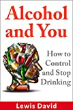 Alcohol and You: How to Control and Stop Drinking (Self Help Book 1)
